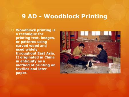9 AD - Woodblock Printing  Woodblock printing is a technique for printing text, images, or patterns using carved wood and used widely throughout East.