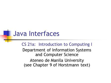 Java Interfaces CS 21a: Introduction to Computing I Department of Information Systems and Computer Science Ateneo de Manila University (see Chapter 9 of.
