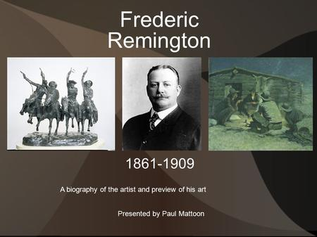 Frederic Remington A biography of the artist and preview of his art 1861-1909 Presented by Paul Mattoon.
