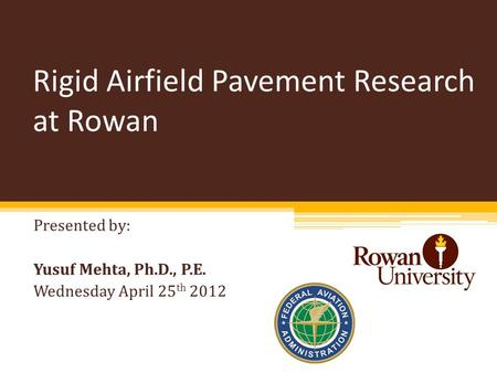 Rigid Airfield Pavement Research at Rowan Presented by: Yusuf Mehta, Ph.D., P.E. Wednesday April 25 th 2012.
