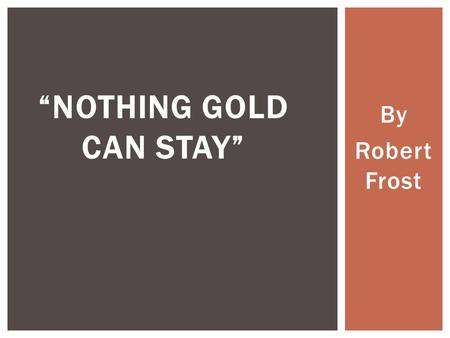 "By Robert Frost ""NOTHING GOLD CAN STAY"".  Take out a piece of paper and title the page ""Nothing Gold Can Stay""  At the top, make a list of at least."
