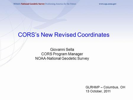 Giovanni Sella CORS Program Manager NOAA-National Geodetic Survey CORS's New Revised Coordinates GLRHMP – Columbus, OH 13 October, 2011.