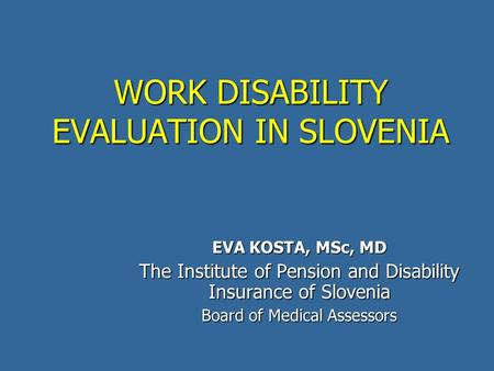 WORK DISABILITY EVALUATION IN SLOVENIA EVA KOSTA, MSc, MD The Institute of Pension and Disability Insurance of Slovenia Board of Medical Assessors.