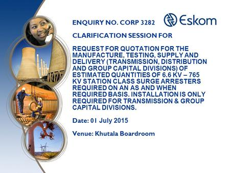 ENQUIRY NO. CORP 3282 CLARIFICATION SESSION FOR REQUEST FOR QUOTATION FOR THE MANUFACTURE, TESTING, SUPPLY AND DELIVERY (TRANSMISSION, DISTRIBUTION AND.