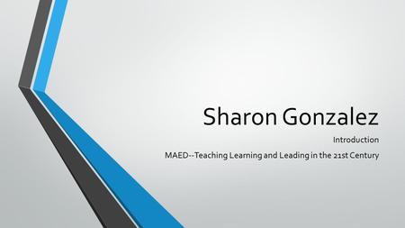 Sharon Gonzalez Introduction MAED--Teaching Learning and Leading in the 21st Century.