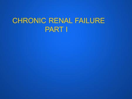 CHRONIC RENAL FAILURE PART I. CRF ● DEFINITIONS ● ETIOLOGY ● PATHOPHYSIOLOGY ● PATHOGENESIS.