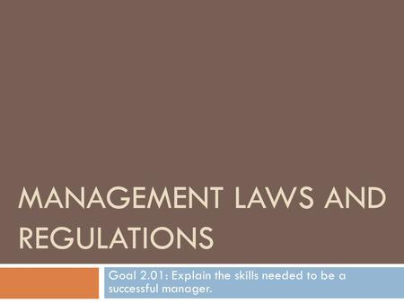 MANAGEMENT LAWS AND REGULATIONS Goal 2.01: Explain the skills needed to be a successful manager.