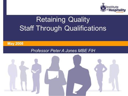 Retaining Quality Staff Through Qualifications Professor Peter A Jones MBE FIH May 2008.