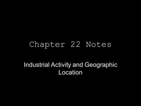 Chapter 22 Notes Industrial Activity and Geographic Location.
