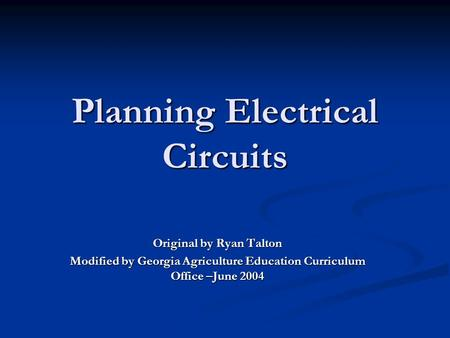 Planning Electrical Circuits Original by Ryan Talton Modified by Georgia Agriculture Education Curriculum Office –June 2004.