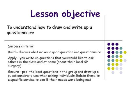 Lesson objective To understand how to draw and write up a questionnaire Success criteria: Build – discuss what makes a good question in a questionnaire.