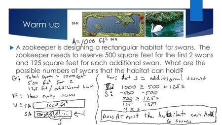 Warm up  A zookeeper is designing a rectangular habitat for swans. The zookeeper needs to reserve 500 square feet for the first 2 swans and 125 square.