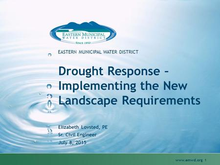 Www.emwd.org 1 EASTERN MUNICIPAL WATER DISTRICT Drought Response – Implementing the New Landscape Requirements Elizabeth Lovsted, PE Sr. Civil Engineer.