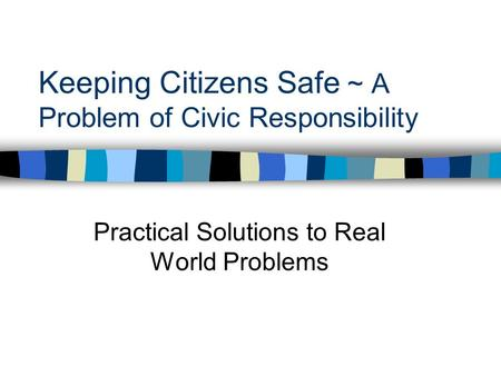 Keeping Citizens Safe ~ A Problem of Civic Responsibility Practical Solutions to Real World Problems.