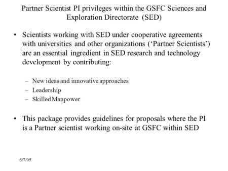 6/7/05 Partner Scientist PI privileges within the GSFC Sciences and Exploration Directorate (SED) Scientists working with SED under cooperative agreements.