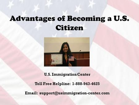Advantages of Becoming a U.S. Citizen U.S. Immigration Center Toll Free Helpline: 1-888-943-4625