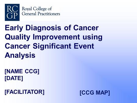 [NAME CCG] [DATE] [FACILITATOR] Early Diagnosis of Cancer Quality Improvement using Cancer Significant Event Analysis [CCG MAP]