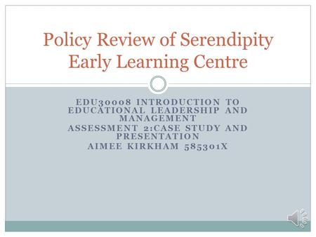 EDU30008 INTRODUCTION TO EDUCATIONAL LEADERSHIP AND MANAGEMENT ASSESSMENT 2:CASE STUDY AND PRESENTATION AIMEE KIRKHAM 585301X Policy Review of Serendipity.