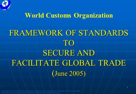 1 FRAMEWORK OF STANDARDS TO SECURE AND FACILITATE GLOBAL TRADE ( June 2005) World Customs Organization FRAMEWORK OF STANDARDS TO SECURE AND FACILITATE.