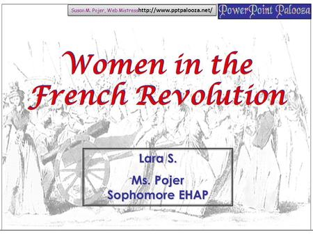Women in the French Revolution Lara S. Ms. Pojer Sophomore EHAP Susan M. Pojer, Web Mistress