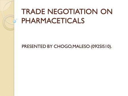 TRADE NEGOTIATION ON PHARMACETICALS PRESENTED BY CHOGO,MALESO (092SIS10).