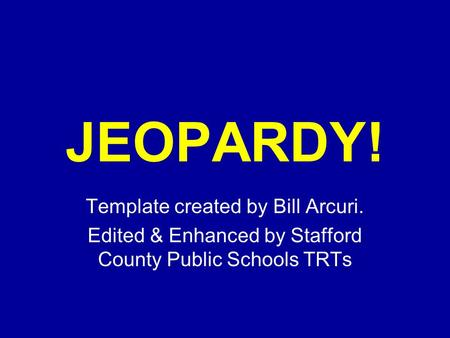 Click Once to Begin JEOPARDY! Template created by Bill Arcuri. Edited & Enhanced by Stafford County Public Schools TRTs.