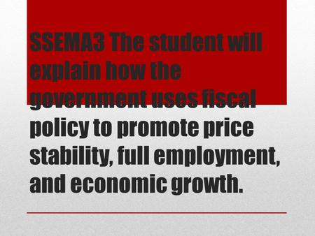 SSEMA3 The student will explain how the government uses fiscal policy to promote price stability, full employment, and economic growth.