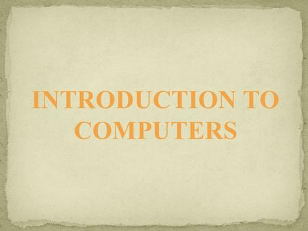 INTRODUCTION TO COMPUTERS. A computer system is an electronic device used to input data, process data, store data for later use and produce output in.