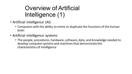 Overview of Artificial Intelligence (1) Artificial intelligence (AI) Computers with the ability to mimic or duplicate the functions of the human brain.
