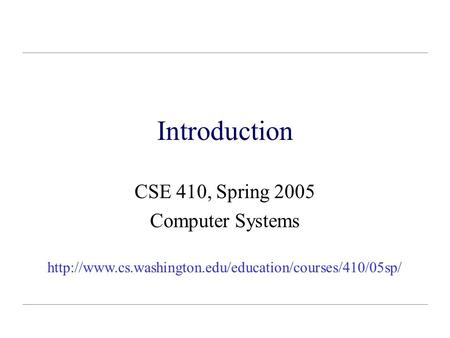 Introduction CSE 410, Spring 2005 Computer Systems