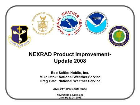 NEXRAD Product Improvement- Update 2008 Bob Saffle: Noblis, Inc. Mike Istok: National Weather Service Greg Cate: National Weather Service AMS 24 th IIPS.