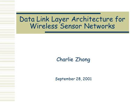 Data Link Layer Architecture for Wireless Sensor Networks Charlie Zhong September 28, 2001.