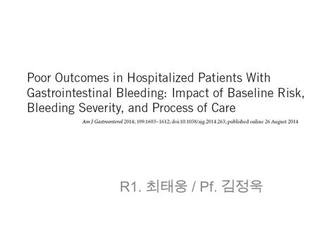 R1. 최태웅 / Pf. 김정욱. INTRODUCTION Acute upper gastrointestinal bleeding (AUGIB) : incidence of 50–150 cases/100,000 : outcomes → by preexisting comorbidity,