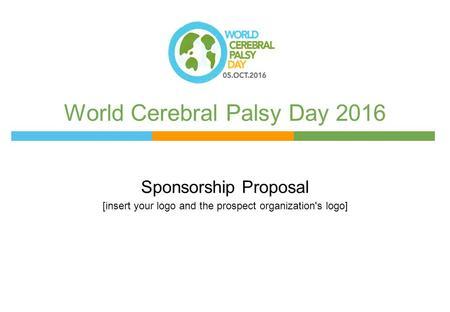 World Cerebral Palsy Day 2016 Sponsorship Proposal [insert your logo and the prospect organization's logo]
