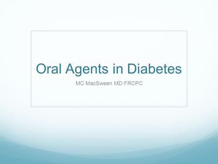 Oral Agents in Diabetes MC MacSween MD FRCPC. Faculty/Presenter Disclosure Faculty: Mary Catherine MacSween Relationships with commercial interests: Grants/Research.