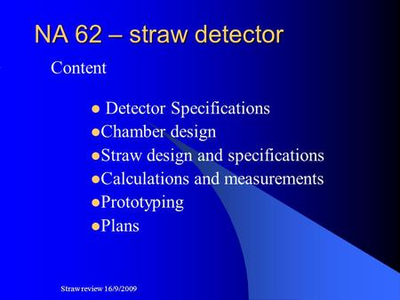 NA 62 – straw detector Content Detector Specifications Chamber design Straw design and specifications Calculations and measurements Prototyping Plans Straw.
