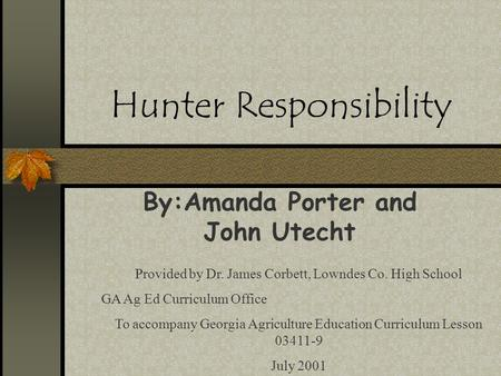 Hunter Responsibility By:Amanda Porter and John Utecht Provided by Dr. James Corbett, Lowndes Co. High School GA Ag Ed Curriculum Office To accompany Georgia.