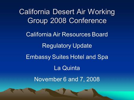 California Desert Air Working Group 2008 Conference California Air Resources Board Regulatory Update Embassy Suites Hotel and Spa La Quinta November 6.
