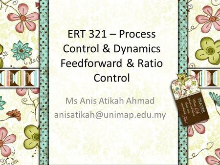 ERT 321 – Process Control & Dynamics Feedforward & Ratio Control Ms Anis Atikah Ahmad