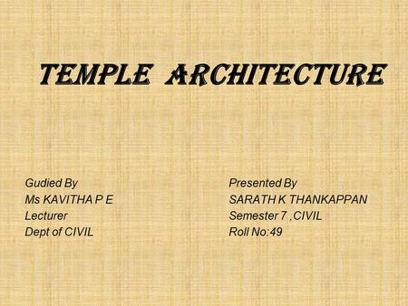 . TEMPLE ARCHITECTURE Gudied By Presented By Ms KAVITHA P ESARATH K THANKAPPAN LecturerSemester 7,CIVIL Dept of CIVILRoll No:49.