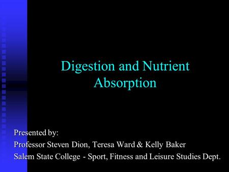 Digestion and Nutrient Absorption Presented by: Professor Steven Dion, Teresa Ward & Kelly Baker Salem State College - Sport, Fitness and Leisure Studies.