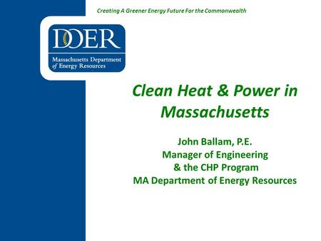 Creating A Greener Energy Future For the Commonwealth Clean Heat & Power in Massachusetts John Ballam, P.E. Manager of Engineering & the CHP Program MA.