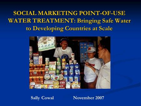 SOCIAL MARKETING POINT-OF-USE WATER TREATMENT: Bringing Safe Water to Developing Countries at Scale Sally CowalNovember 2007.