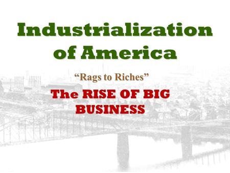"Industrialization of America ""Rags to Riches"" ""Rags to Riches"" The RISE OF BIG BUSINESS."