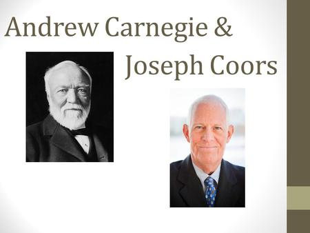 Andrew Carnegie & Joseph Coors. Backgrounds Carnegie Born in Scotland Moved to Pennsylvania with his family when he was 13 Worked for Pennsylvania Railroad.