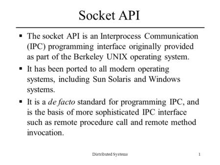 Distributed Systems1 Socket API  The socket API is an Interprocess Communication (IPC) programming interface originally provided as part of the Berkeley.