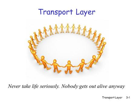 Transport Layer3-1 Transport Layer Never take life seriously. Nobody gets out alive anyway.