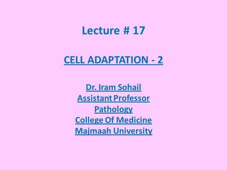 Lecture # 17 CELL ADAPTATION - 2 Dr. Iram Sohail Assistant Professor Pathology College Of Medicine Majmaah University.