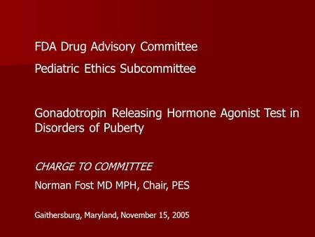 FDA Drug Advisory Committee Pediatric Ethics Subcommittee Gonadotropin Releasing Hormone Agonist Test in Disorders of Puberty CHARGE TO COMMITTEE Norman.