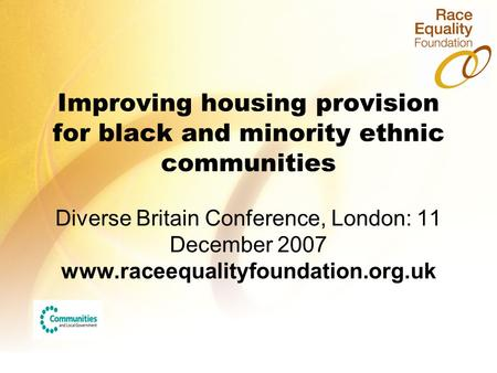 Improving housing provision for black and minority ethnic communities Diverse Britain Conference, London: 11 December 2007 www.raceequalityfoundation.org.uk.